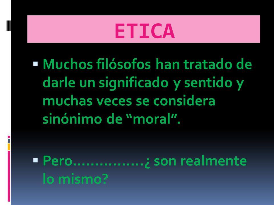 ETICA Muchos filósofos han tratado de darle un significado y sentido y muchas veces se considera sinónimo de moral .