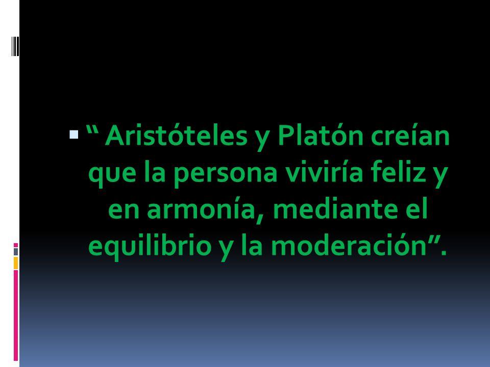 Aristóteles y Platón creían que la persona viviría feliz y en armonía, mediante el equilibrio y la moderación .