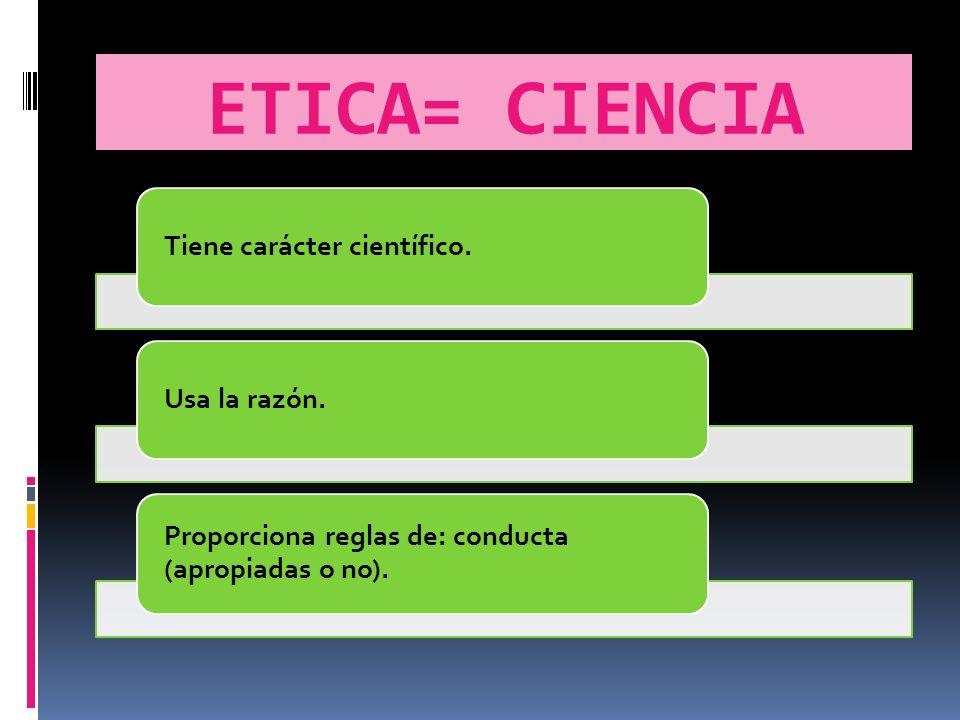 ETICA= CIENCIA Proporciona reglas de: conducta (apropiadas o no).