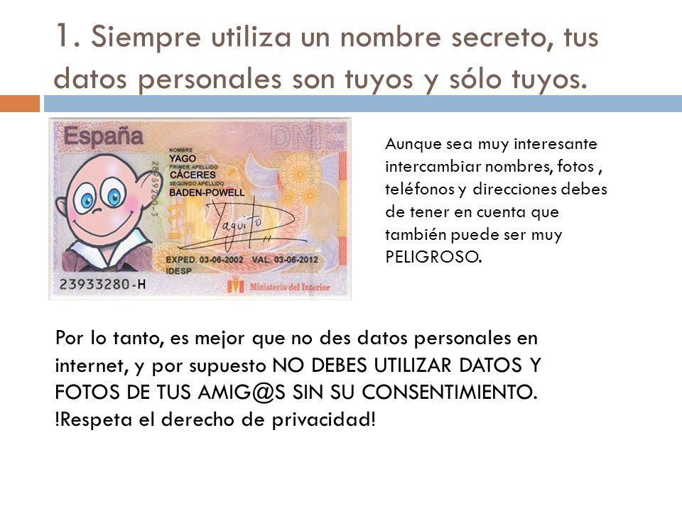 1. Siempre utiliza un nombre secreto, tus datos personales son tuyos y sólo tuyos.