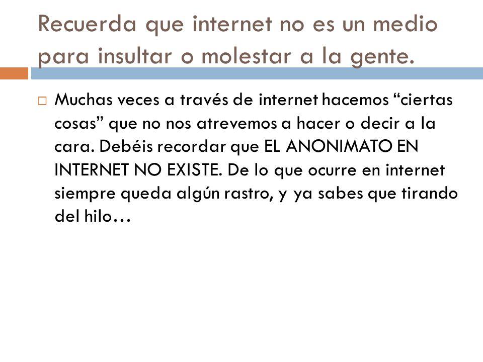 Recuerda que internet no es un medio para insultar o molestar a la gente.
