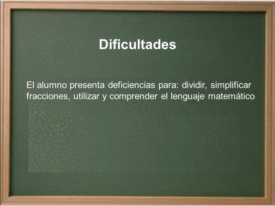 Dificultades El alumno presenta deficiencias para: dividir, simplificar fracciones, utilizar y comprender el lenguaje matemático.