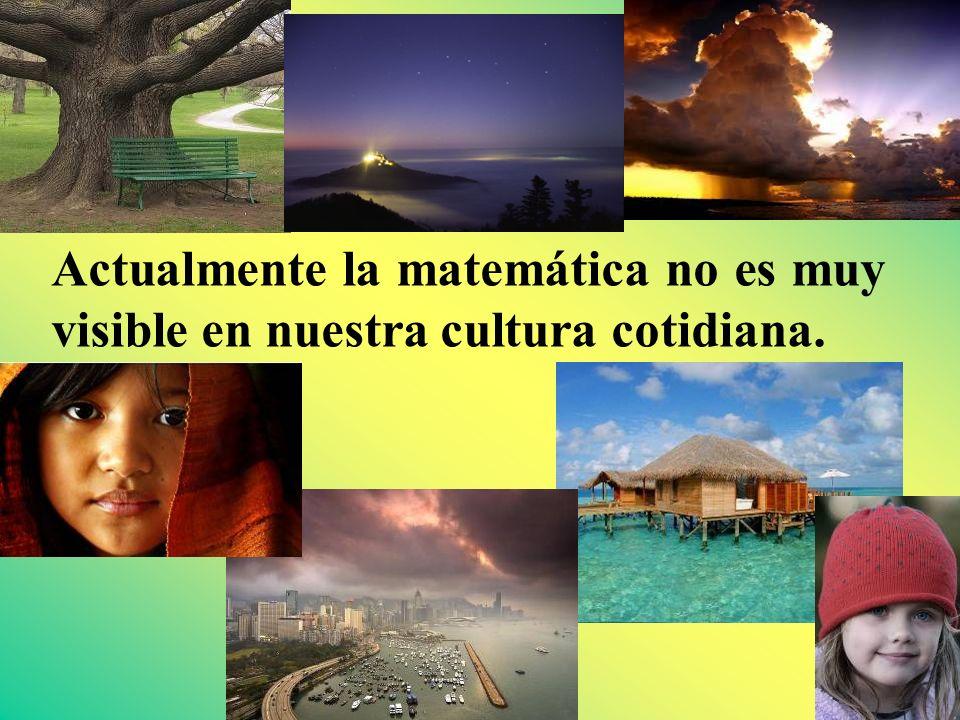 Actualmente la matemática no es muy visible en nuestra cultura cotidiana.