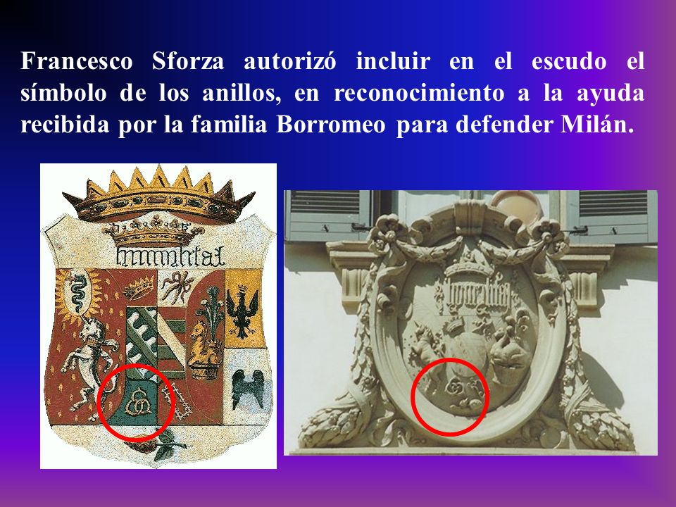 Francesco Sforza autorizó incluir en el escudo el símbolo de los anillos, en reconocimiento a la ayuda recibida por la familia Borromeo para defender Milán.