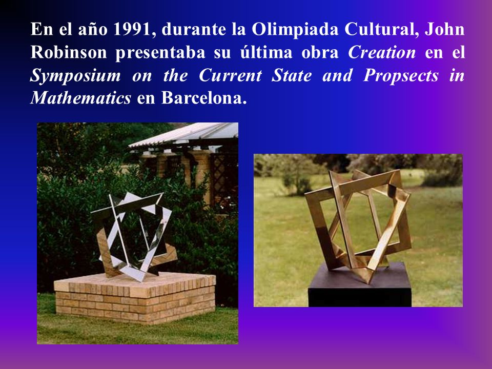 En el año 1991, durante la Olimpiada Cultural, John Robinson presentaba su última obra Creation en el Symposium on the Current State and Propsects in Mathematics en Barcelona.