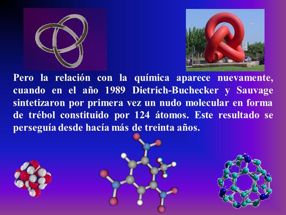 Pero la relación con la química aparece nuevamente, cuando en el año 1989 Dietrich-Buchecker y Sauvage sintetizaron por primera vez un nudo molecular en forma de trébol constituido por 124 átomos.