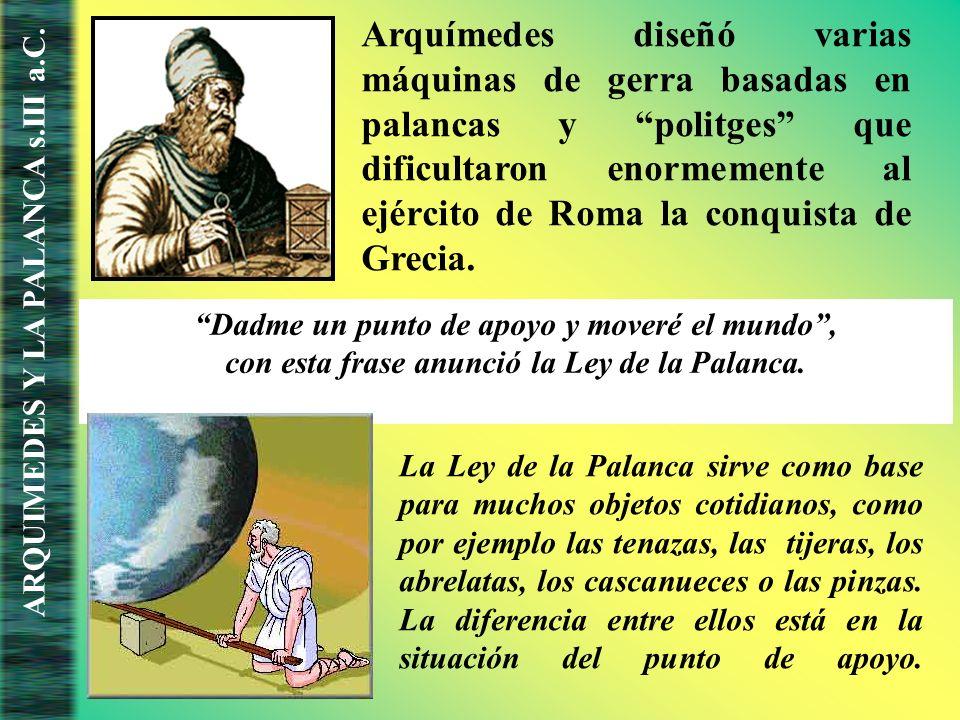 Arquímedes diseñó varias máquinas de gerra basadas en palancas y politges que dificultaron enormemente al ejército de Roma la conquista de Grecia.