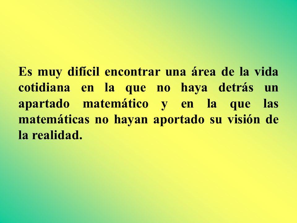 Es muy difícil encontrar una área de la vida cotidiana en la que no haya detrás un apartado matemático y en la que las matemáticas no hayan aportado su visión de la realidad.