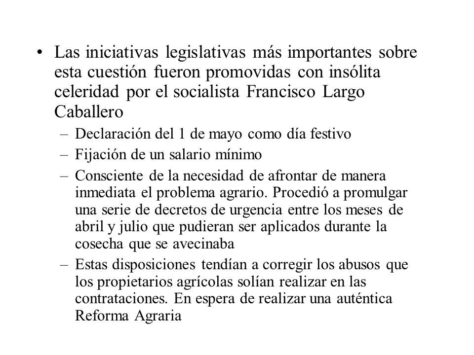 Las iniciativas legislativas más importantes sobre esta cuestión fueron promovidas con insólita celeridad por el socialista Francisco Largo Caballero