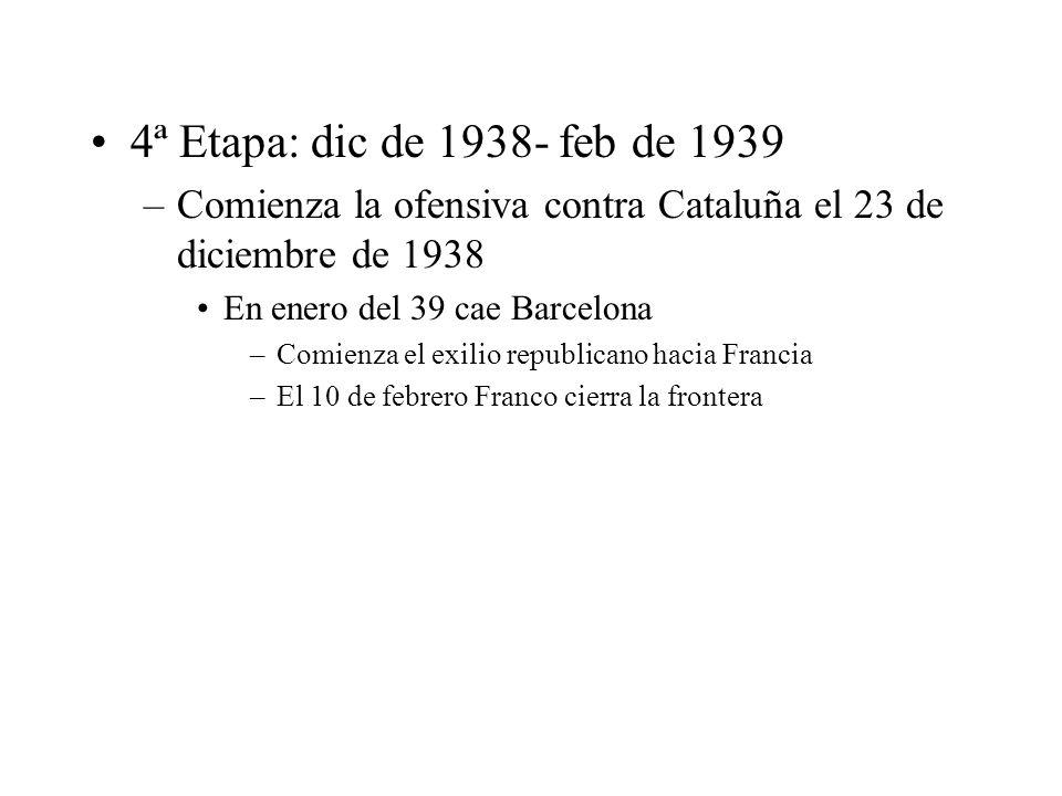 4ª Etapa: dic de 1938- feb de 1939Comienza la ofensiva contra Cataluña el 23 de diciembre de 1938. En enero del 39 cae Barcelona.