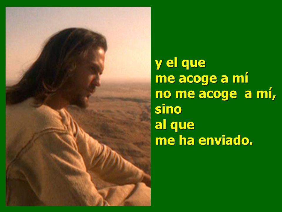 y el que me acoge a mí no me acoge a mí, sino al que me ha enviado.