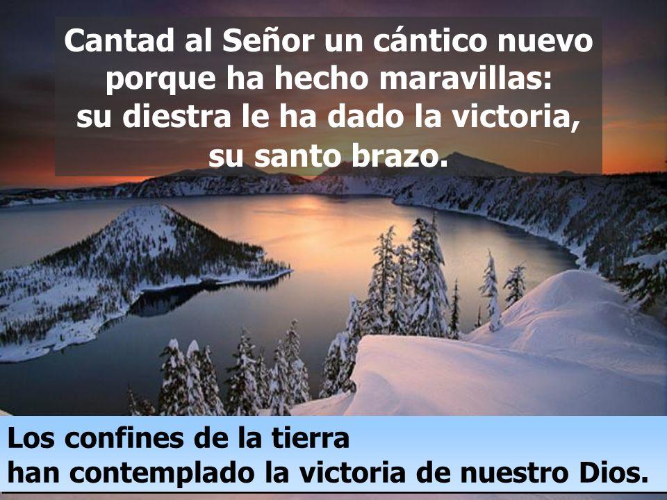 Cantad al Señor un cántico nuevo porque ha hecho maravillas: su diestra le ha dado la victoria, su santo brazo.