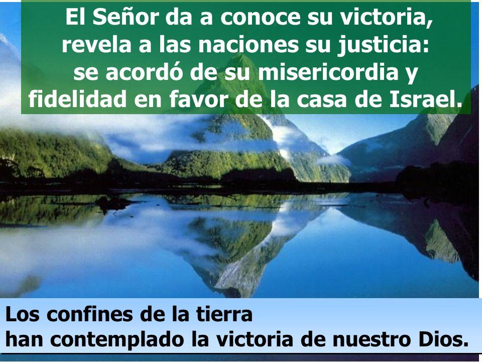 El Señor da a conoce su victoria, revela a las naciones su justicia: se acordó de su misericordia y fidelidad en favor de la casa de Israel.