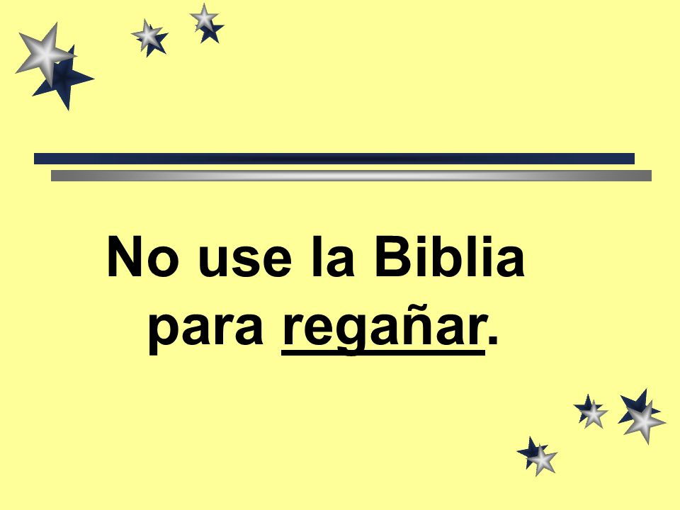 No use la Biblia para regañar.