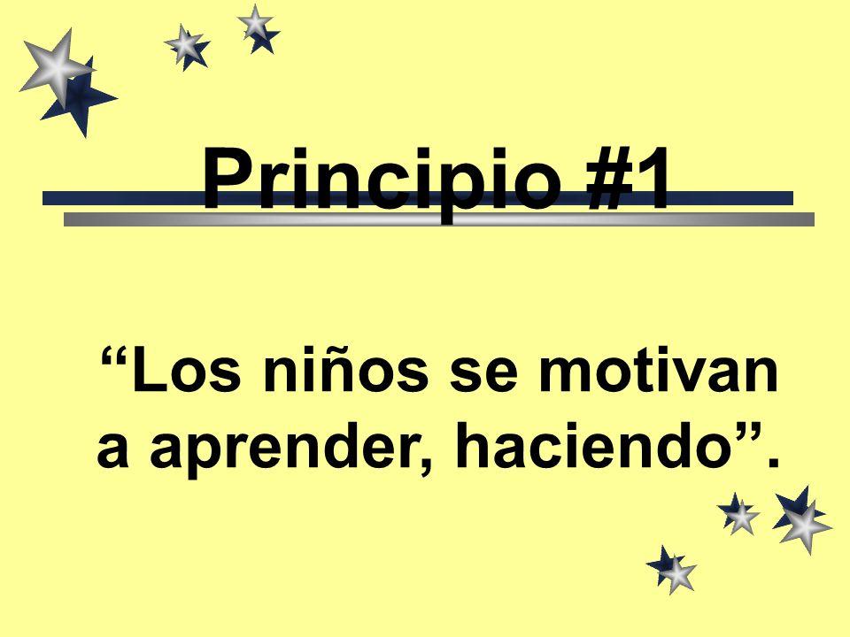 Principio #1 Los niños se motivan a aprender, haciendo .