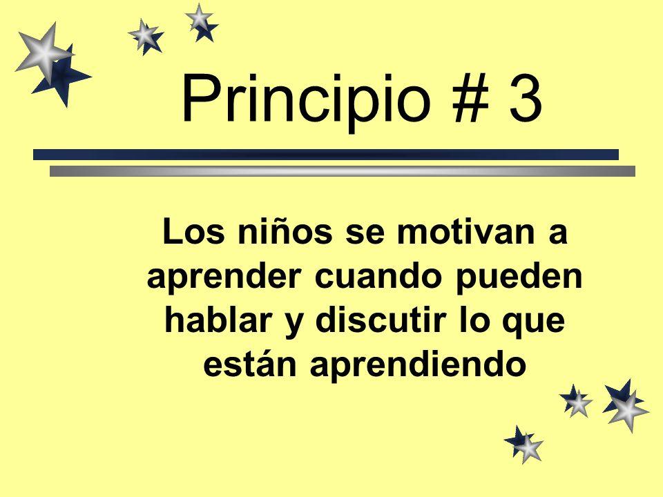 Principio # 3Los niños se motivan a aprender cuando pueden hablar y discutir lo que están aprendiendo.