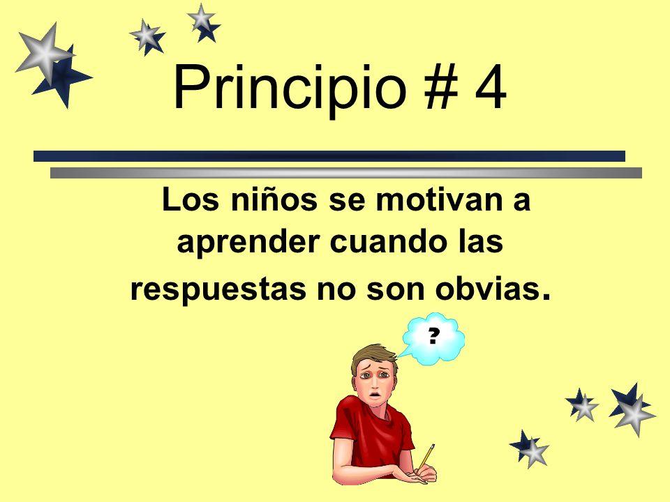 Principio # 4 Los niños se motivan a aprender cuando las respuestas no son obvias.