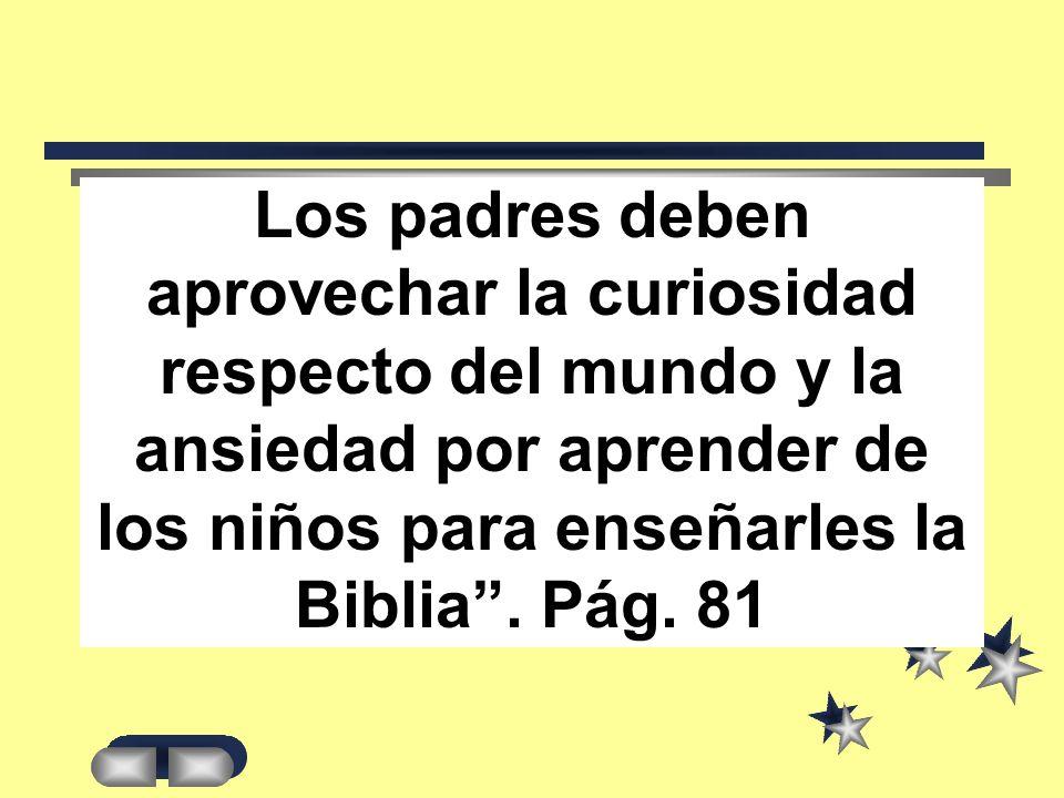 Los padres deben aprovechar la curiosidad respecto del mundo y la ansiedad por aprender de los niños para enseñarles la Biblia .