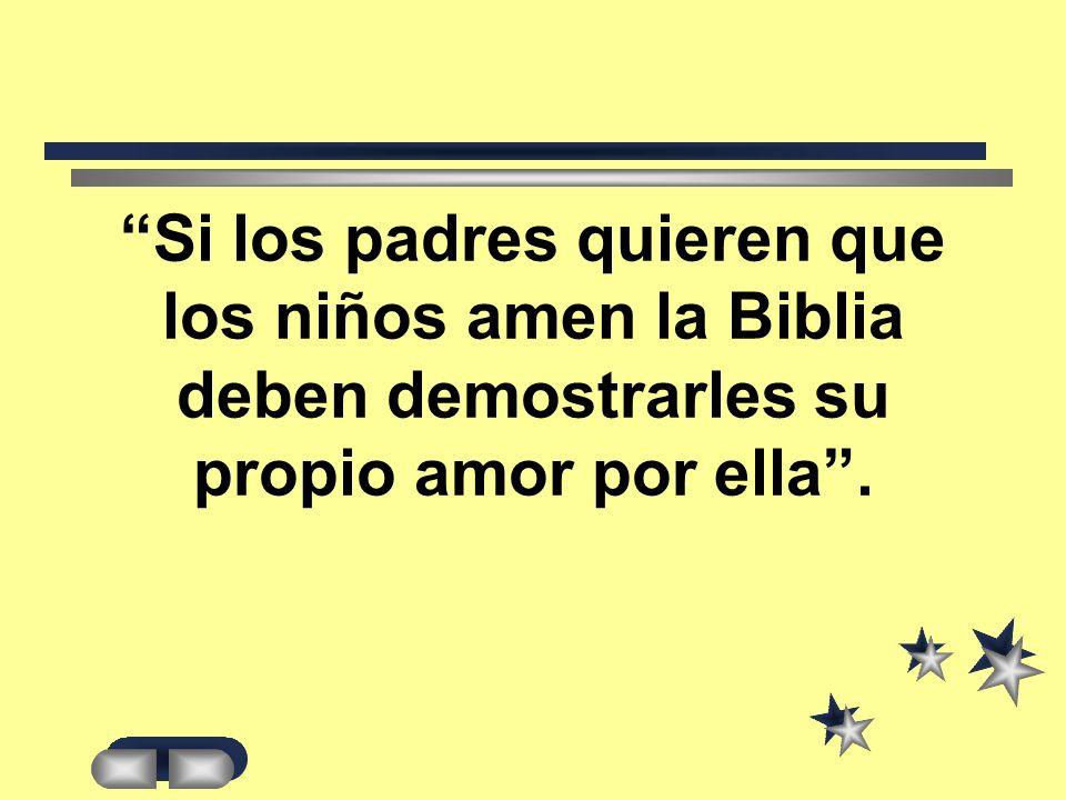 Si los padres quieren que los niños amen la Biblia deben demostrarles su propio amor por ella .