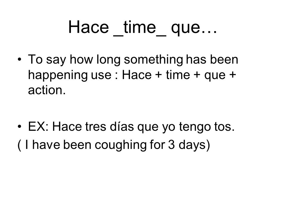 Hace _time_ que…To say how long something has been happening use : Hace + time + que + action. EX: Hace tres días que yo tengo tos.