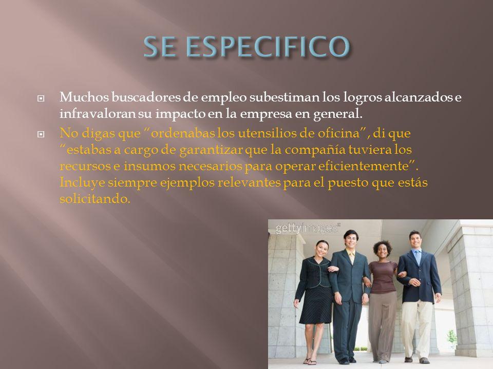 SE ESPECIFICO Muchos buscadores de empleo subestiman los logros alcanzados e infravaloran su impacto en la empresa en general.
