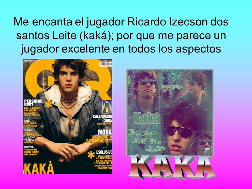 Me encanta el jugador Ricardo Izecson dos santos Leite (kaká); por que me parece un jugador excelente en todos los aspectos