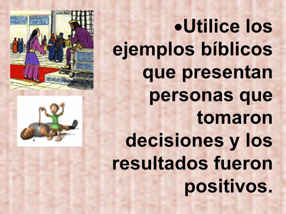 Utilice los ejemplos bíblicos que presentan personas que tomaron decisiones y los resultados fueron positivos.