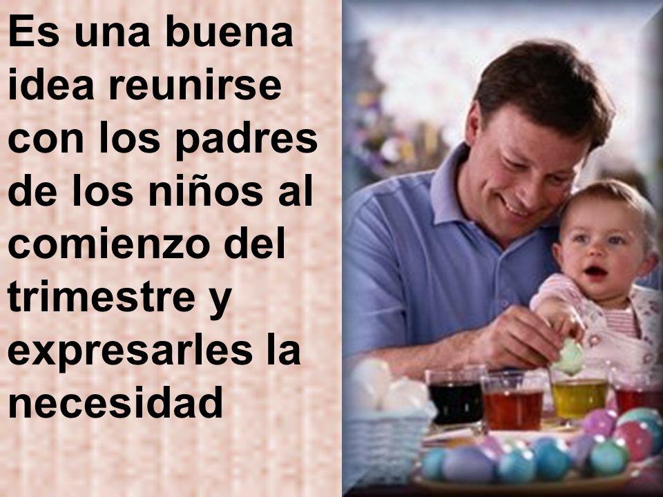 Es una buena idea reunirse con los padres de los niños al comienzo del trimestre y expresarles la necesidad