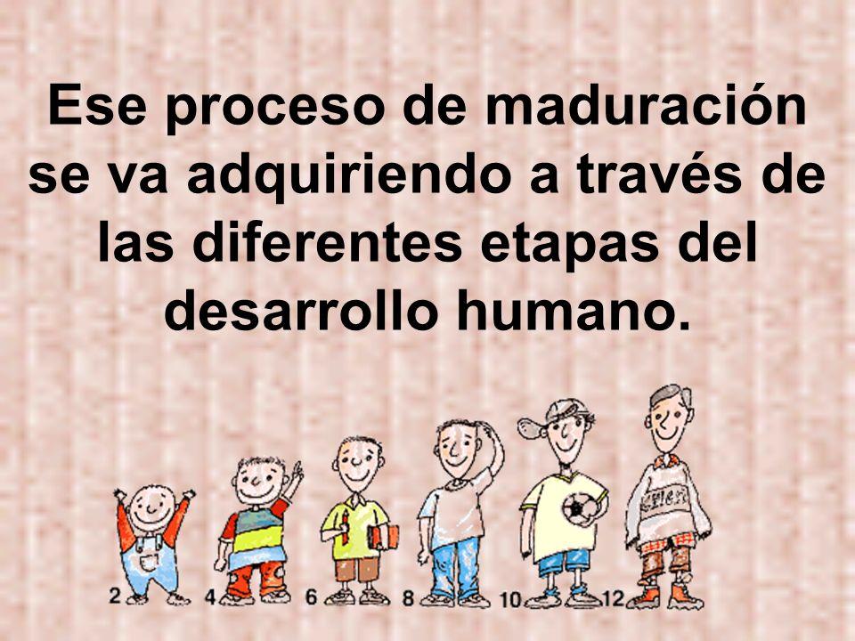 Ese proceso de maduración se va adquiriendo a través de las diferentes etapas del desarrollo humano.