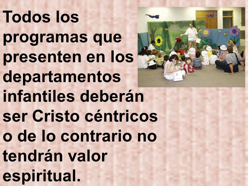 Todos los programas que presenten en los departamentos infantiles deberán ser Cristo céntricos o de lo contrario no tendrán valor espiritual.