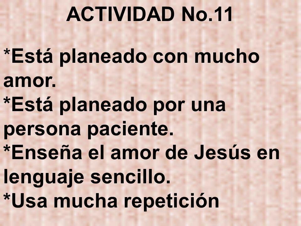 ACTIVIDAD No.11 *Está planeado con mucho amor. *Está planeado por una persona paciente. *Enseña el amor de Jesús en lenguaje sencillo.