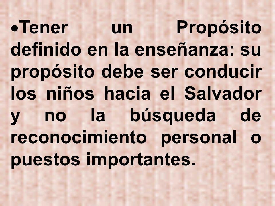 Tener un Propósito definido en la enseñanza: su propósito debe ser conducir los niños hacia el Salvador y no la búsqueda de reconocimiento personal o puestos importantes.