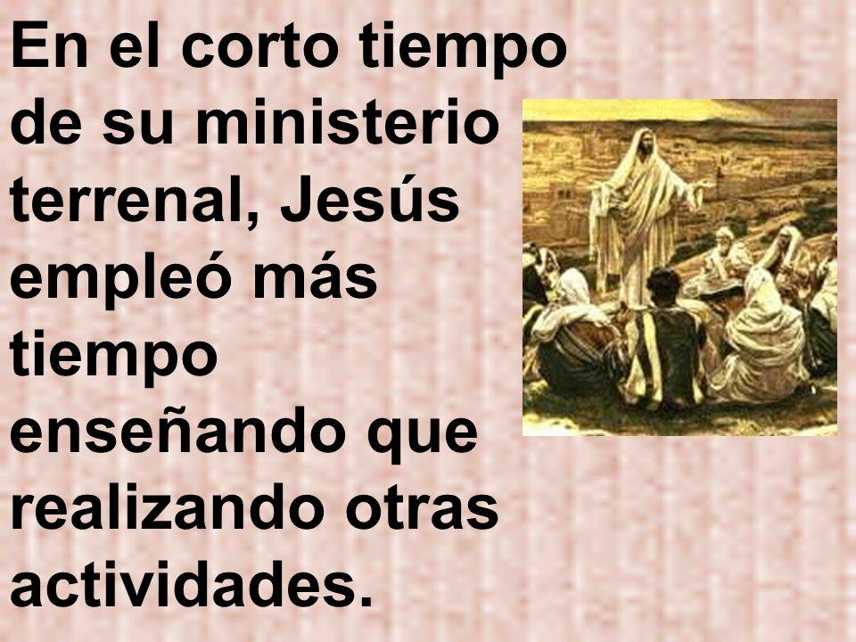 En el corto tiempo de su ministerio terrenal, Jesús empleó más tiempo enseñando que realizando otras actividades.