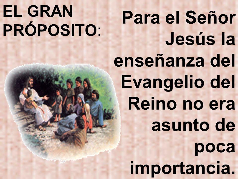 EL GRAN PRÓPOSITO:Para el Señor Jesús la enseñanza del Evangelio del Reino no era asunto de poca importancia.