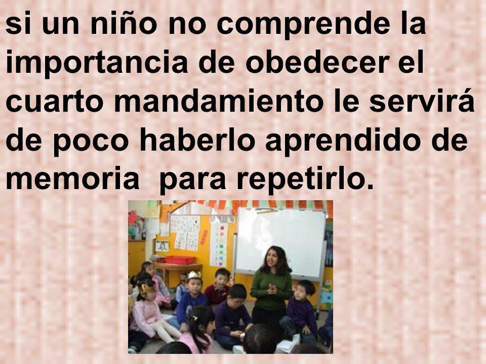 si un niño no comprende la importancia de obedecer el cuarto mandamiento le servirá de poco haberlo aprendido de memoria para repetirlo.