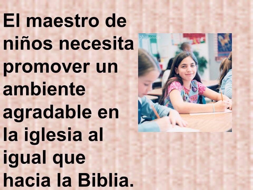 El maestro de niños necesita promover un ambiente agradable en la iglesia al igual que hacia la Biblia.