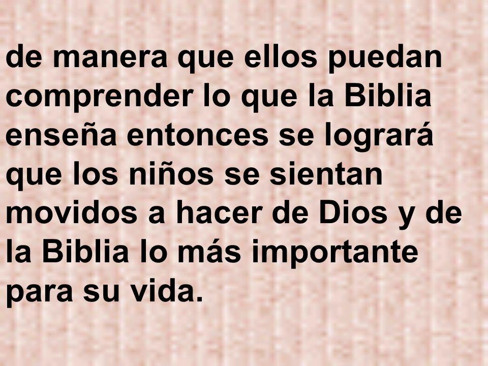 de manera que ellos puedan comprender lo que la Biblia enseña entonces se logrará que los niños se sientan movidos a hacer de Dios y de la Biblia lo más importante para su vida.