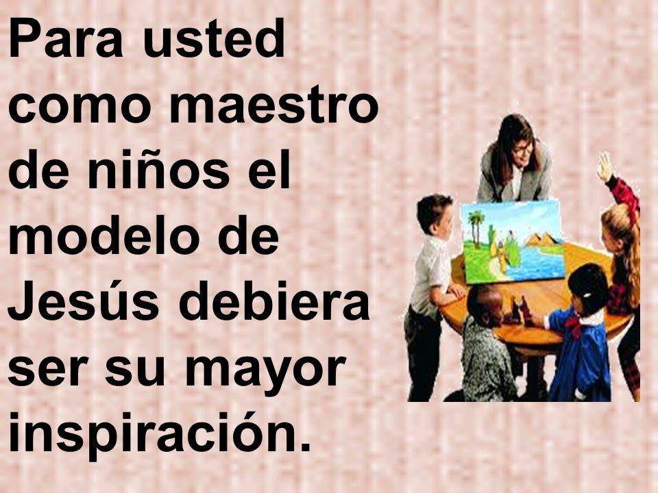 Para usted como maestro de niños el modelo de Jesús debiera ser su mayor inspiración.