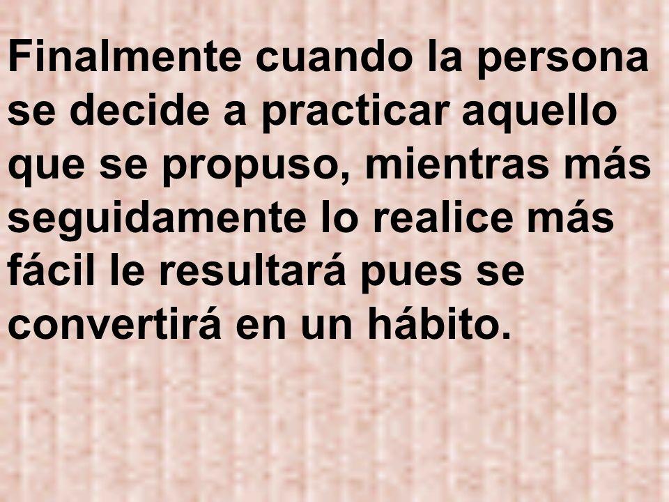 Finalmente cuando la persona se decide a practicar aquello que se propuso, mientras más seguidamente lo realice más fácil le resultará pues se convertirá en un hábito.