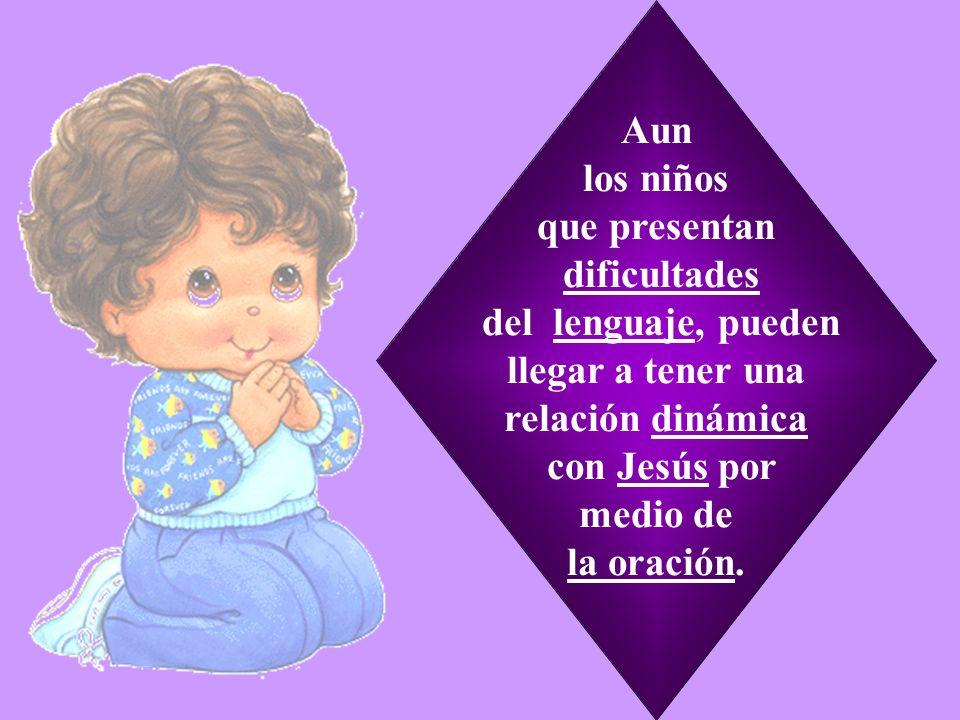 Aun los niños que presentan dificultades del lenguaje, pueden llegar a tener una relación dinámica con Jesús por medio de la oración.