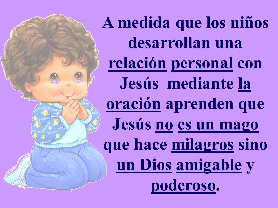 A medida que los niños desarrollan una relación personal con Jesús mediante la oración aprenden que Jesús no es un mago que hace milagros sino un Dios amigable y poderoso.