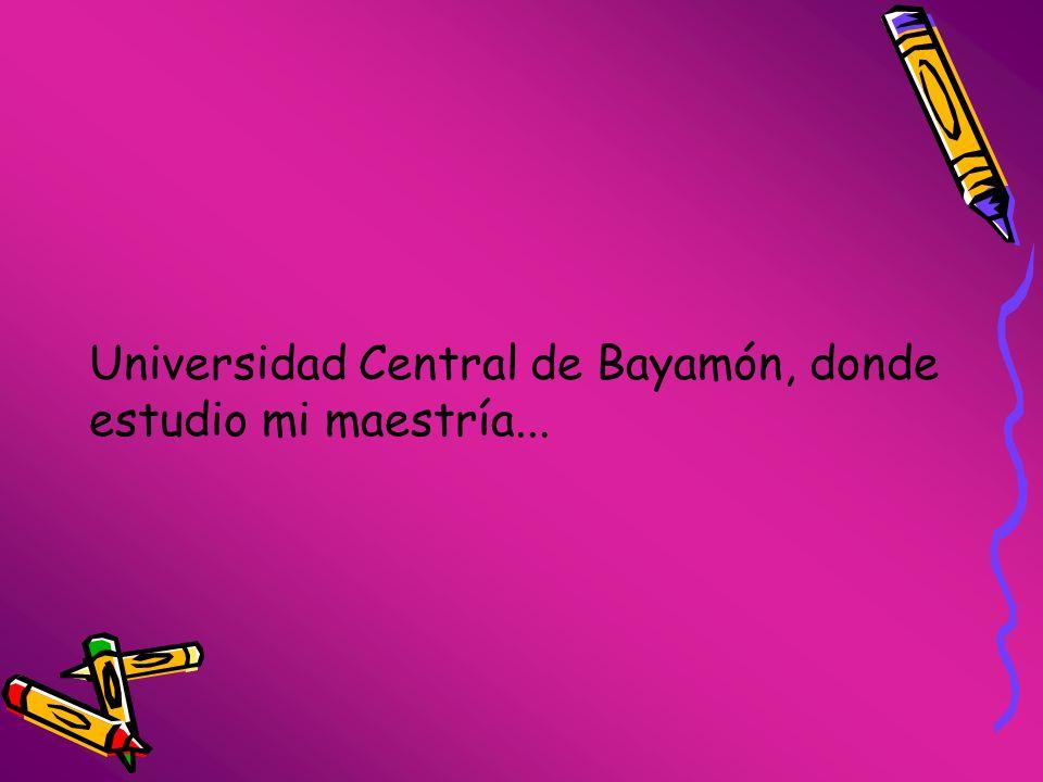 Universidad Central de Bayamón, donde estudio mi maestría...