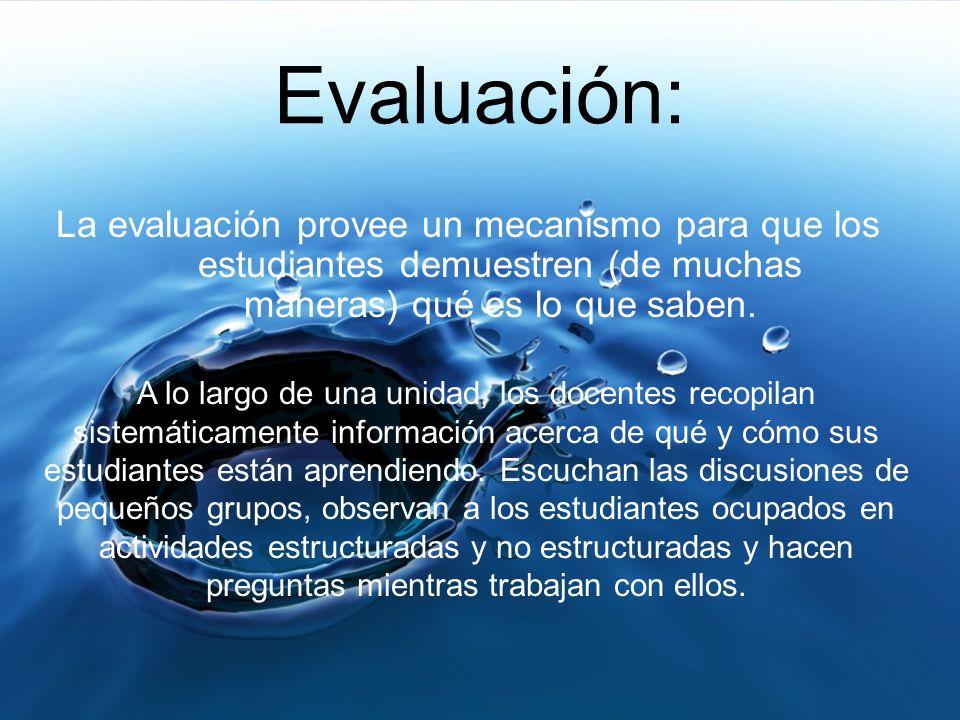 Evaluación:La evaluación provee un mecanismo para que los estudiantes demuestren (de muchas maneras) qué es lo que saben.