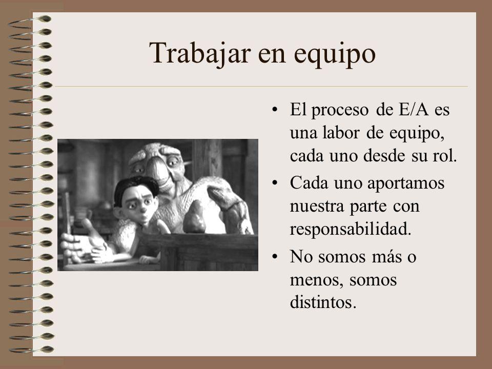 Trabajar en equipo El proceso de E/A es una labor de equipo, cada uno desde su rol. Cada uno aportamos nuestra parte con responsabilidad.