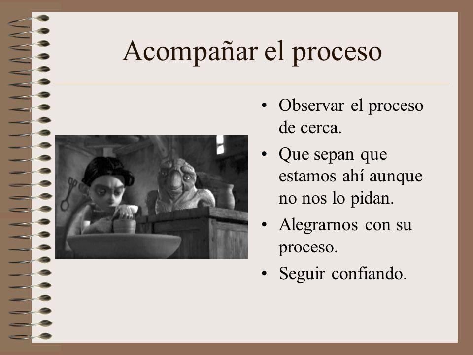 Acompañar el proceso Observar el proceso de cerca.