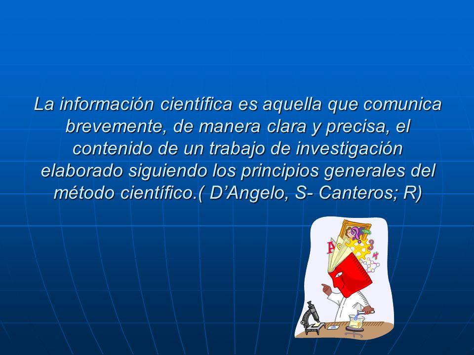 La información científica es aquella que comunica brevemente, de manera clara y precisa, el contenido de un trabajo de investigación elaborado siguiendo los principios generales del método científico.( D'Angelo, S- Canteros; R)
