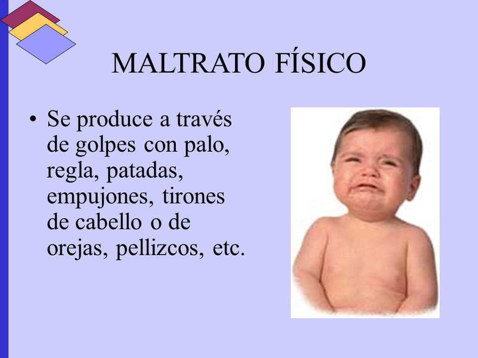 MALTRATO FÍSICOSe produce a través de golpes con palo, regla, patadas, empujones, tirones de cabello o de orejas, pellizcos, etc.