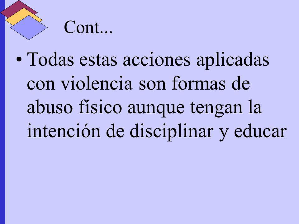 Cont...Todas estas acciones aplicadas con violencia son formas de abuso físico aunque tengan la intención de disciplinar y educar.
