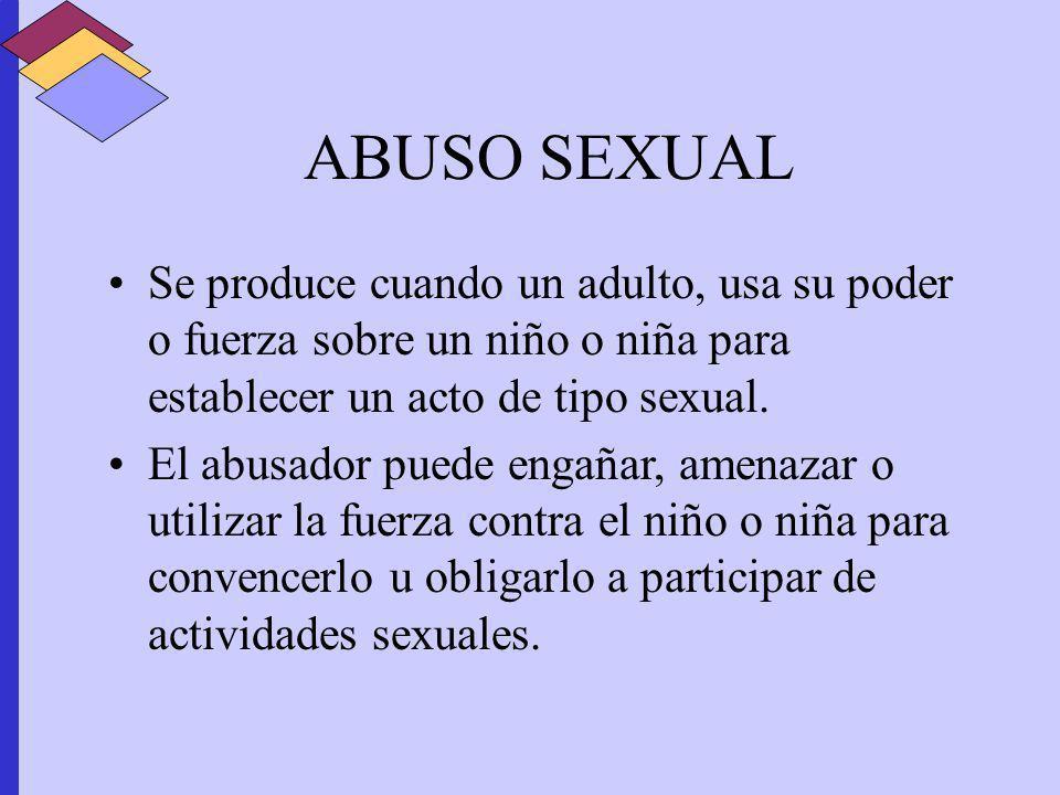 ABUSO SEXUAL Se produce cuando un adulto, usa su poder o fuerza sobre un niño o niña para establecer un acto de tipo sexual.