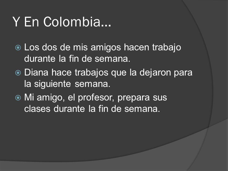 Y En Colombia… Los dos de mis amigos hacen trabajo durante la fin de semana. Diana hace trabajos que la dejaron para la siguiente semana.
